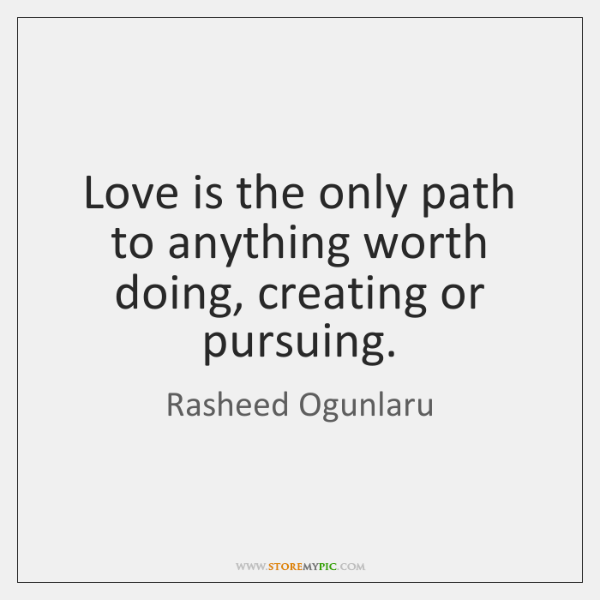 Love is the only path to anything worth doing, creating or pursuing.