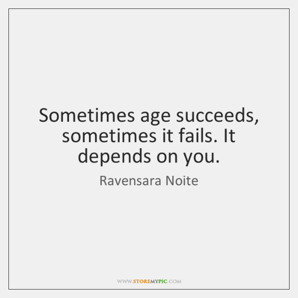 Sometimes age succeeds, sometimes it fails. It depends on you.