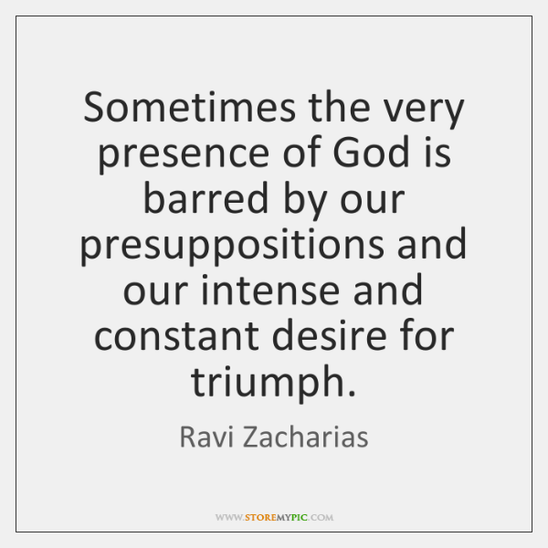 Sometimes the very presence of God is barred by our presuppositions and ...