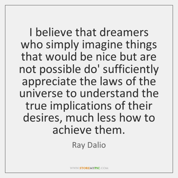 I believe that dreamers who simply imagine things that would be nice ...