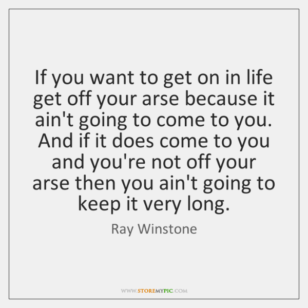 If you want to get on in life get off your arse ...