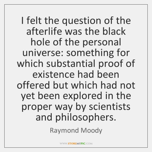 I felt the question of the afterlife was the black hole of ...