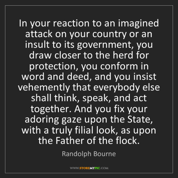 Randolph Bourne: In your reaction to an imagined attack on your country...