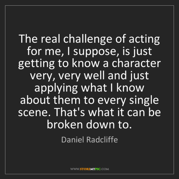 Daniel Radcliffe: The real challenge of acting for me, I suppose, is just...