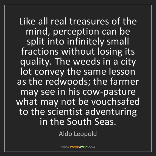 Aldo Leopold: Like all real treasures of the mind, perception can be...