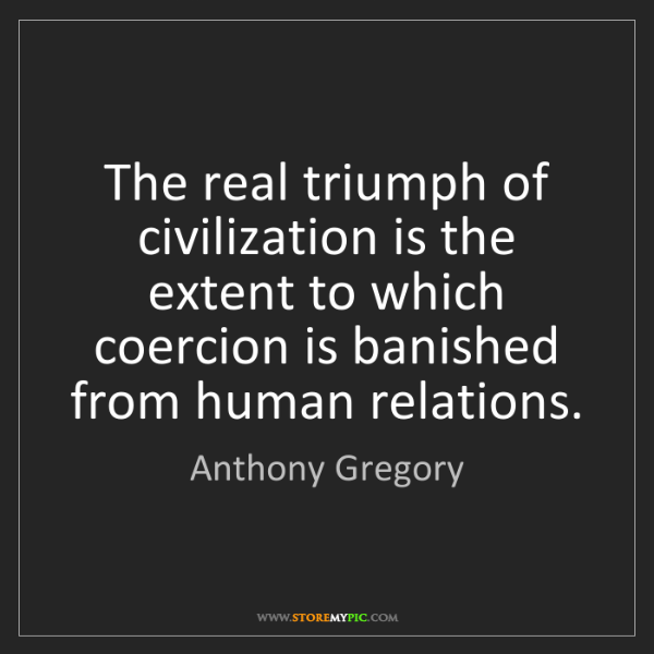 Anthony Gregory: The real triumph of civilization is the extent to which...