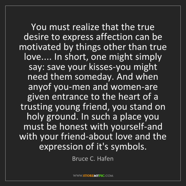 Bruce C. Hafen: You must realize that the true desire to express affection...