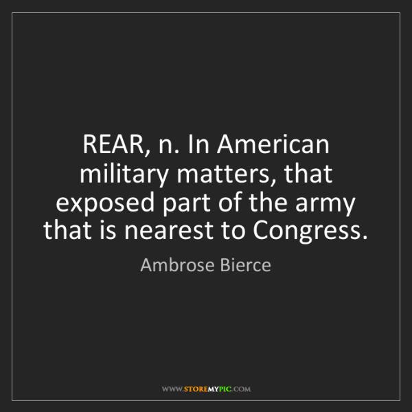 Ambrose Bierce: REAR, n. In American military matters, that exposed part...