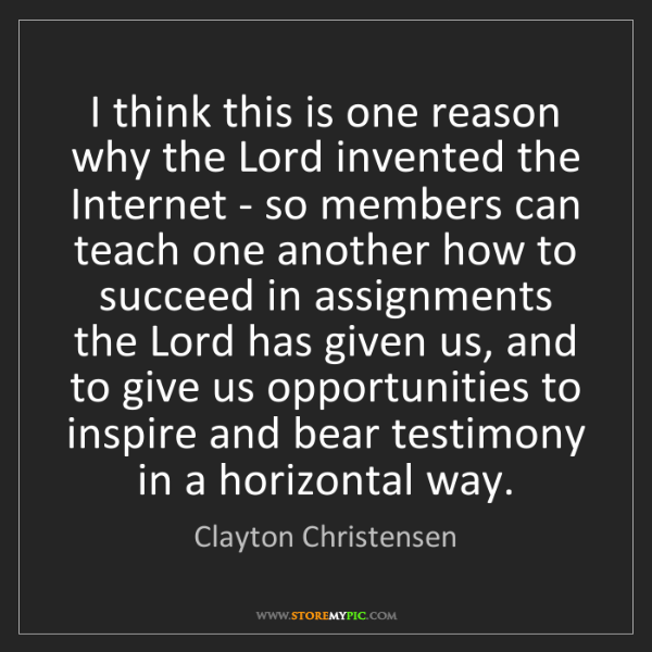 Clayton Christensen: I think this is one reason why the Lord invented the...