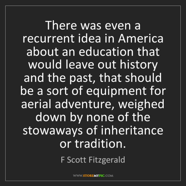 F Scott Fitzgerald: There was even a recurrent idea in America about an education...