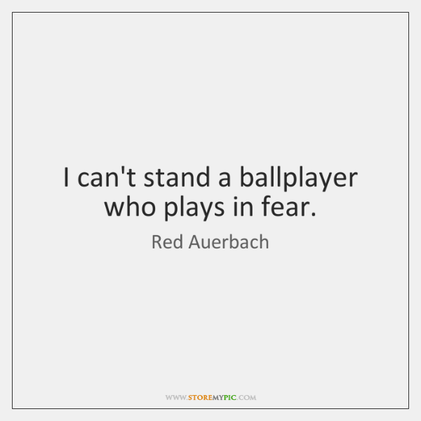 I can't stand a ballplayer who plays in fear.