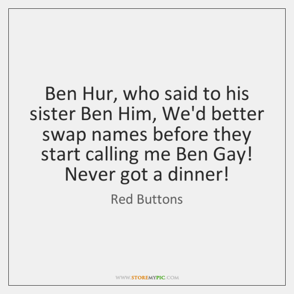 Ben Hur, who said to his sister Ben Him, We'd better swap ...