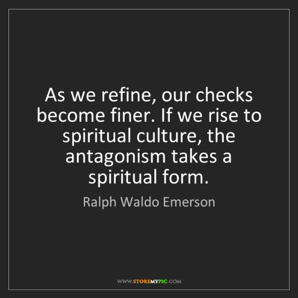 Ralph Waldo Emerson: As we refine, our checks become finer. If we rise to...