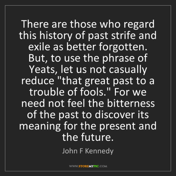 John F Kennedy: There are those who regard this history of past strife...