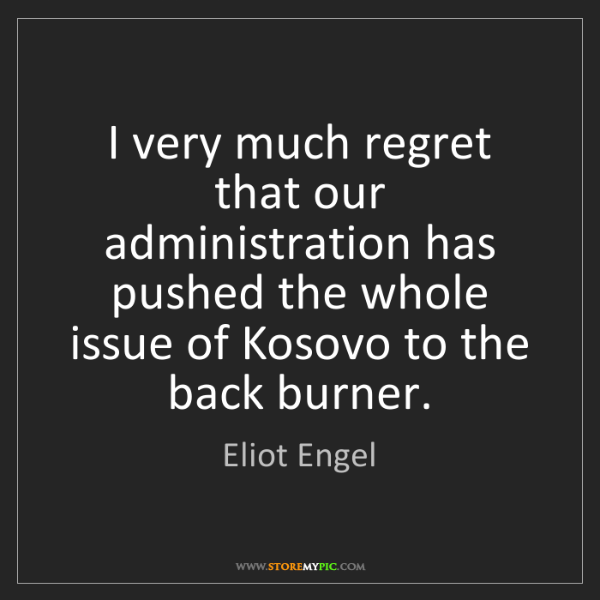 Eliot Engel: I very much regret that our administration has pushed...