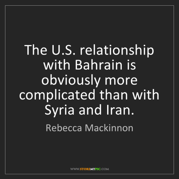Rebecca Mackinnon: The U.S. relationship with Bahrain is obviously more...