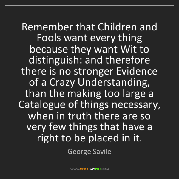 George Savile: Remember that Children and Fools want every thing because...