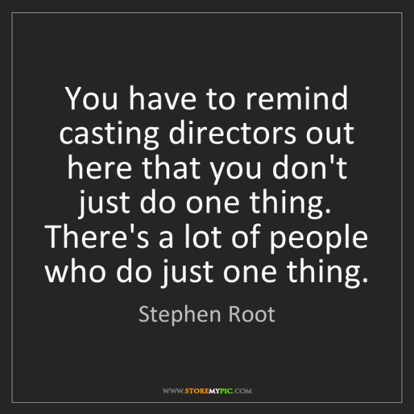 Stephen Root: You have to remind casting directors out here that you...
