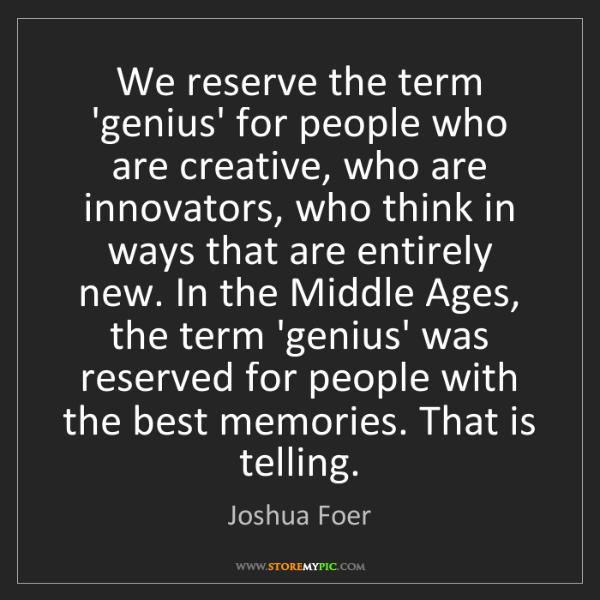 Joshua Foer: We reserve the term 'genius' for people who are creative,...