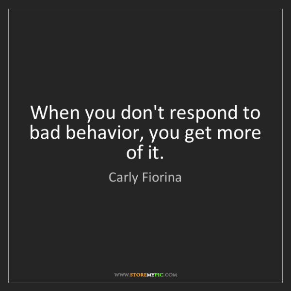 Carly Fiorina: When you don't respond to bad behavior, you get more...