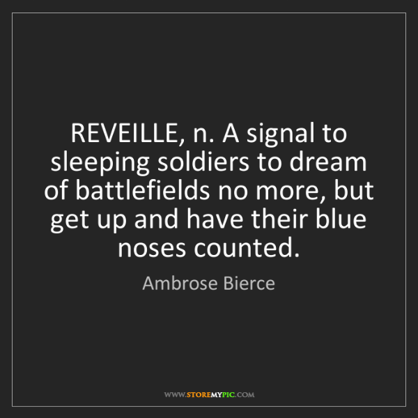 Ambrose Bierce: REVEILLE, n. A signal to sleeping soldiers to dream of...