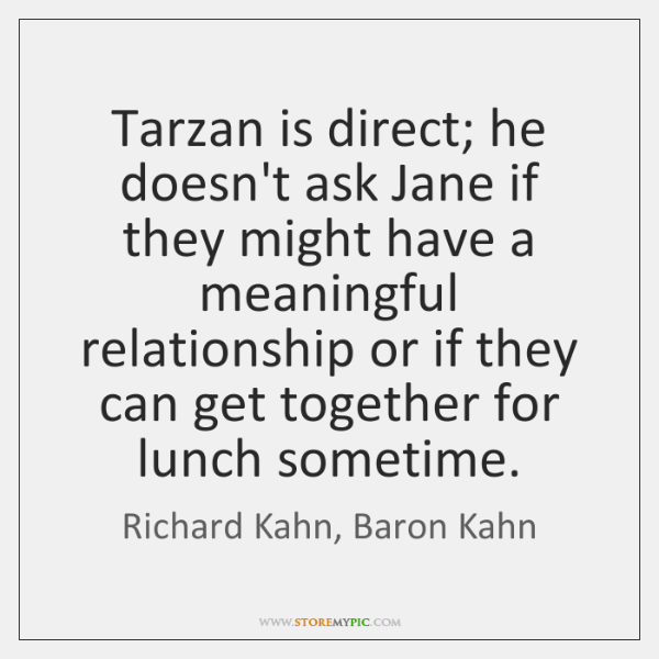 Tarzan is direct; he doesn't ask Jane if they might have a ...