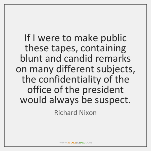 If I were to make public these tapes, containing blunt and candid ...