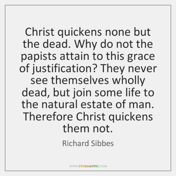 Christ quickens none but the dead. Why do not the papists attain ...