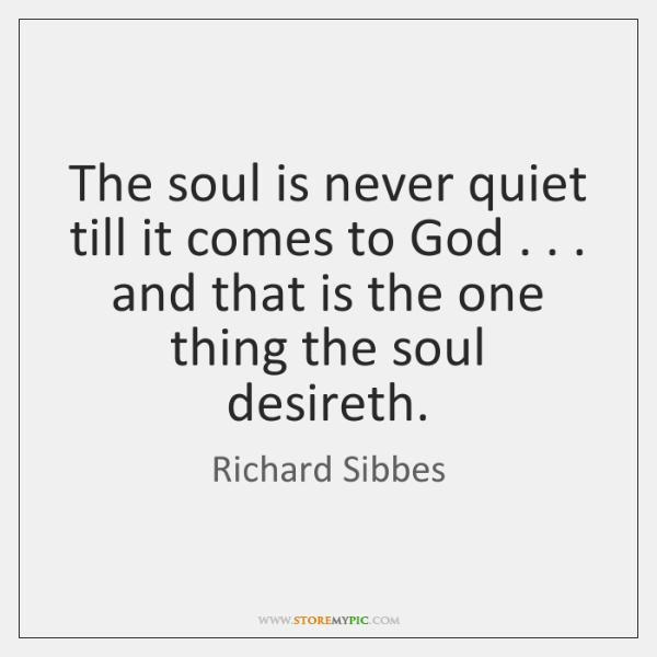 The soul is never quiet till it comes to God . . . and that ...