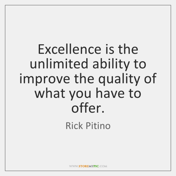 Excellence is the unlimited ability to improve the quality of what you ...