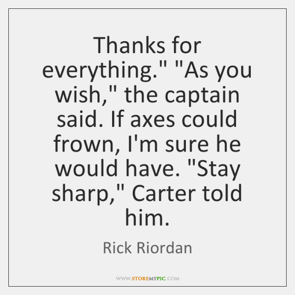 "Thanks for everything."" ""As you wish,"" the captain said. If axes could ..."