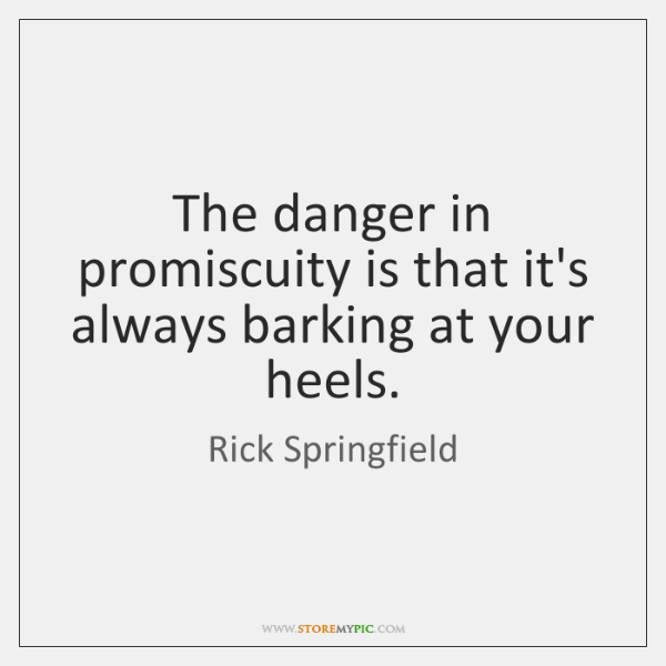 The danger in promiscuity is that it's always barking at your heels.