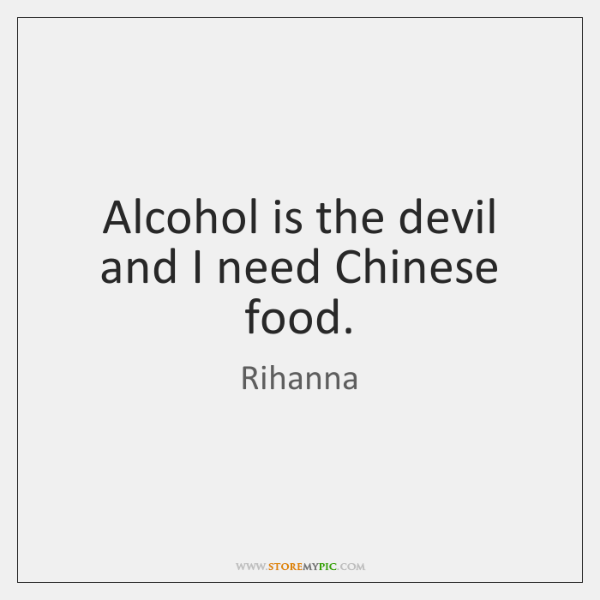 Alcohol is the devil and I need Chinese food.