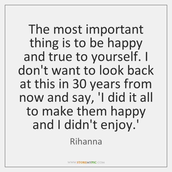 The most important thing is to be happy and true to yourself. ...