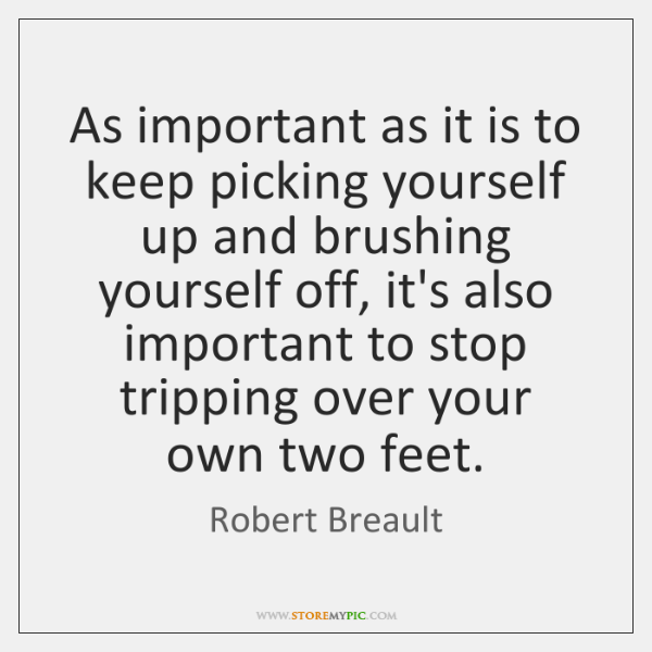 As important as it is to keep picking yourself up and brushing ...