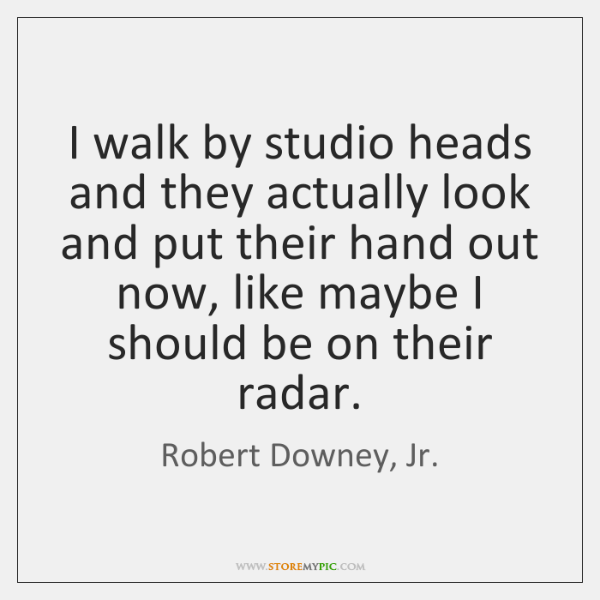 I walk by studio heads and they actually look and put their ...
