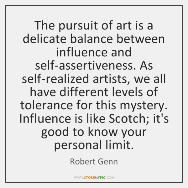The pursuit of art is a delicate balance between influence and self-assertiveness. ...