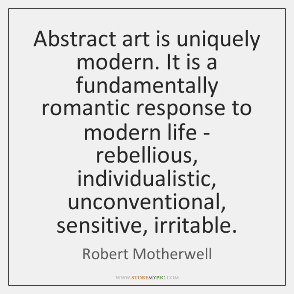 Abstract art is uniquely modern. It is a fundamentally romantic response to ...