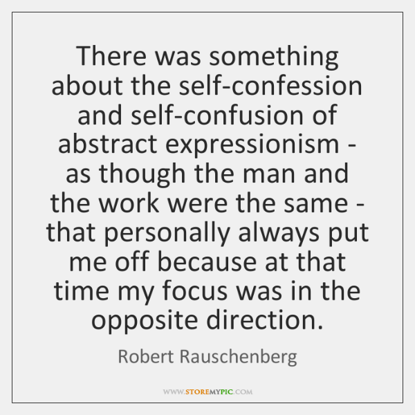 There was something about the self-confession and self-confusion of abstract expressionism - ...