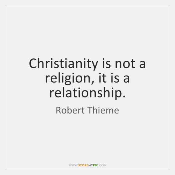 Christianity is not a religion, it is a relationship.