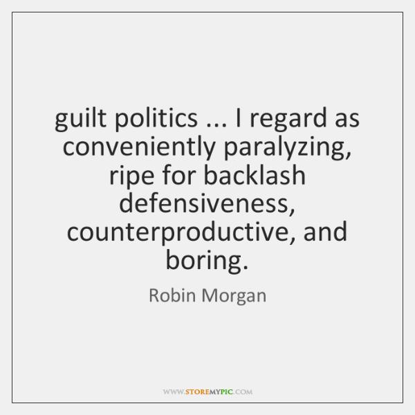 guilt politics ... I regard as conveniently paralyzing, ripe for backlash defensiveness, counterprod