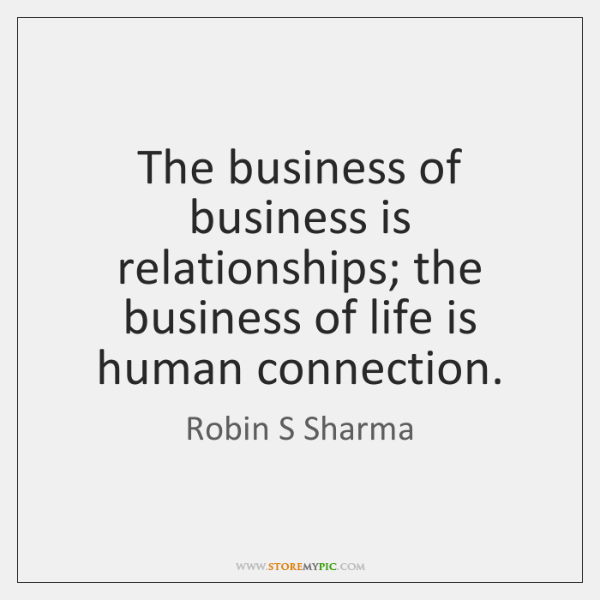 The business of business is relationships; the business of life is human ...