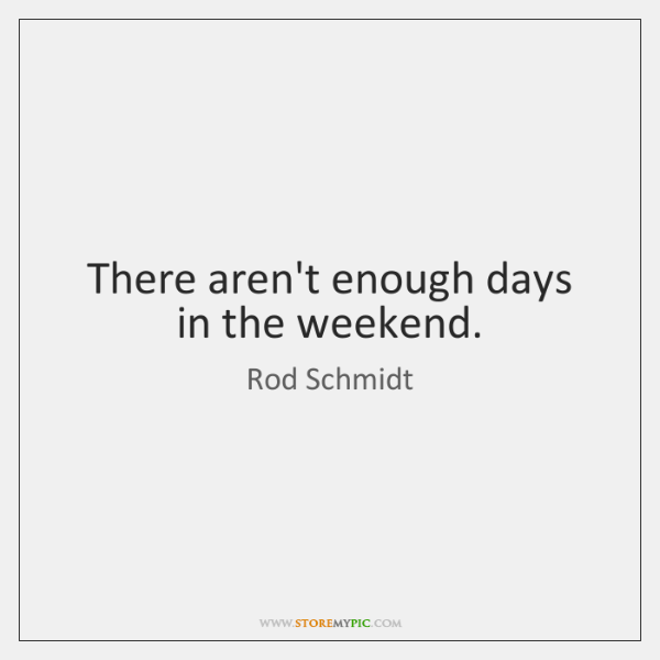 There aren't enough days in the weekend.