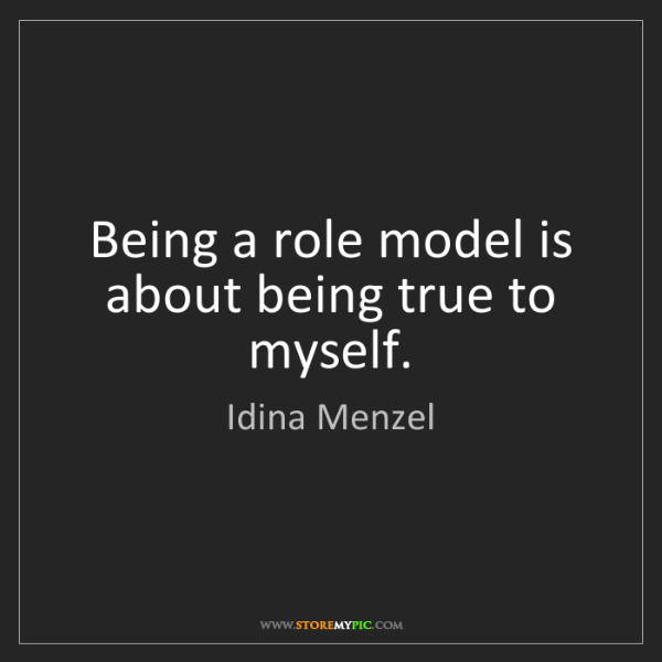Idina Menzel: Being a role model is about being true to myself.