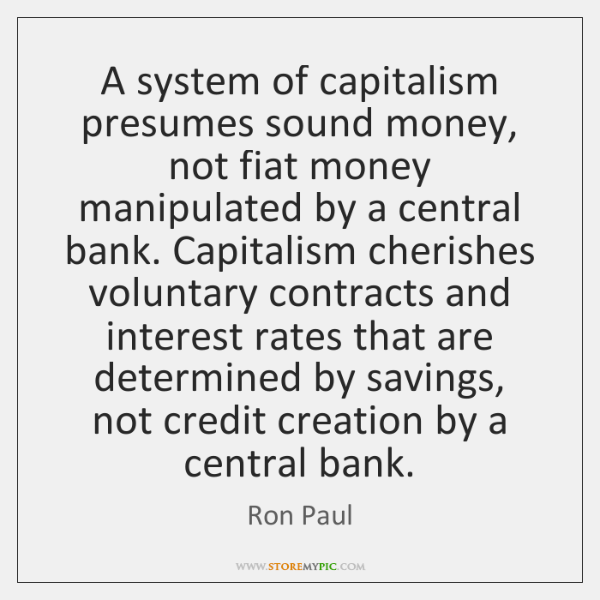 A system of capitalism presumes sound money, not fiat money manipulated by ...