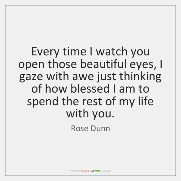 Every time I watch you open those beautiful eyes, I gaze with ...