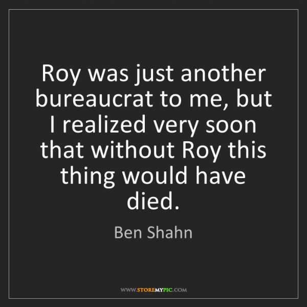 Ben Shahn: Roy was just another bureaucrat to me, but I realized...