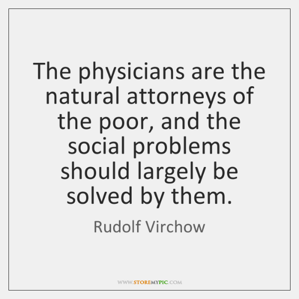 The physicians are the natural attorneys of the poor, and the social ...