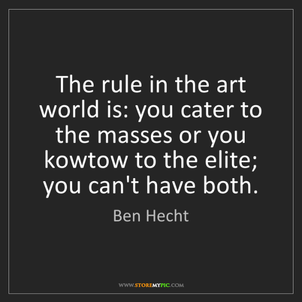 Ben Hecht: The rule in the art world is: you cater to the masses...