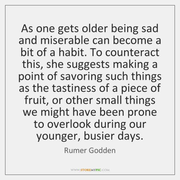 As one gets older being sad and miserable can become a bit ...